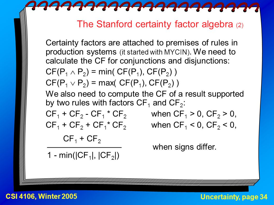 Uncertainty, page 34 CSI 4106, Winter 2005 The Stanford certainty factor algebra (2) Certainty factors are attached to premises of rules in production