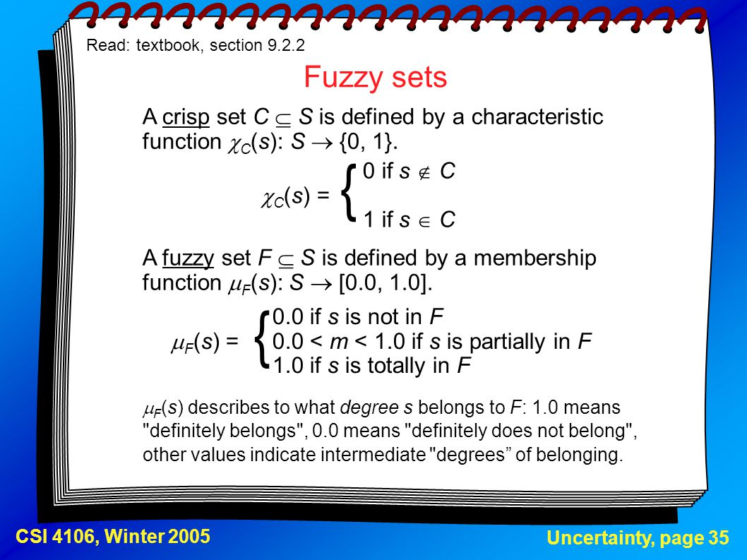 Uncertainty, page 35 CSI 4106, Winter 2005 Fuzzy sets Read: textbook, section 9.2.2 A crisp set C is defined by a characteristic function  C (s): S 