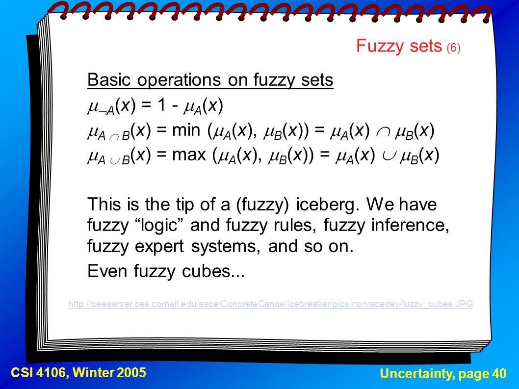Uncertainty, page 40 CSI 4106, Winter 2005 Fuzzy sets (6) Basic operations on fuzzy sets   A  A   A (x) = 1 -  A (x)  A  B  A  B  A  B 