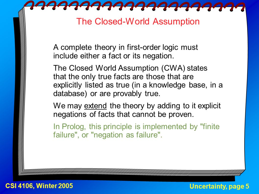 Uncertainty, page 5 CSI 4106, Winter 2005 The Closed-World Assumption A complete theory in first-order logic must include either a fact or its negatio