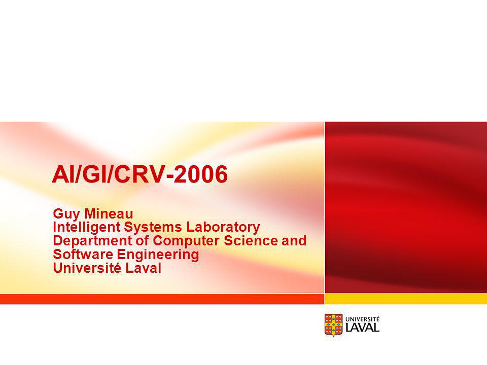 AI/GI/CRV-2006 Guy Mineau Intelligent Systems Laboratory Department of Computer Science and Software Engineering Université Laval