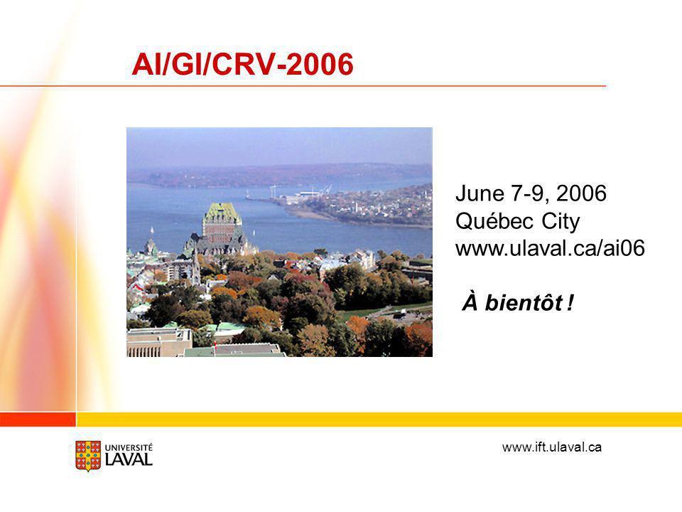 www.ift.ulaval.ca AI/GI/CRV-2006 June 7-9, 2006 Québec City www.ulaval.ca/ai06 À bientôt !