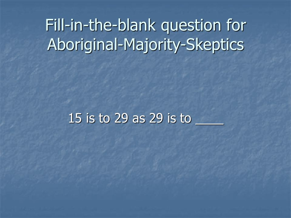 Fill-in-the-blank question for Aboriginal-Majority-Skeptics 15 is to 29 as 29 is to ____
