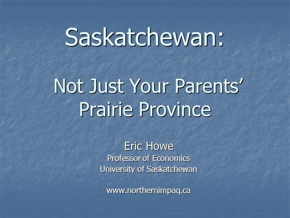 Saskatchewan: Not Just Your Parents' Prairie Province Eric Howe Professor of Economics University of Saskatchewan www.northernimpaq.ca