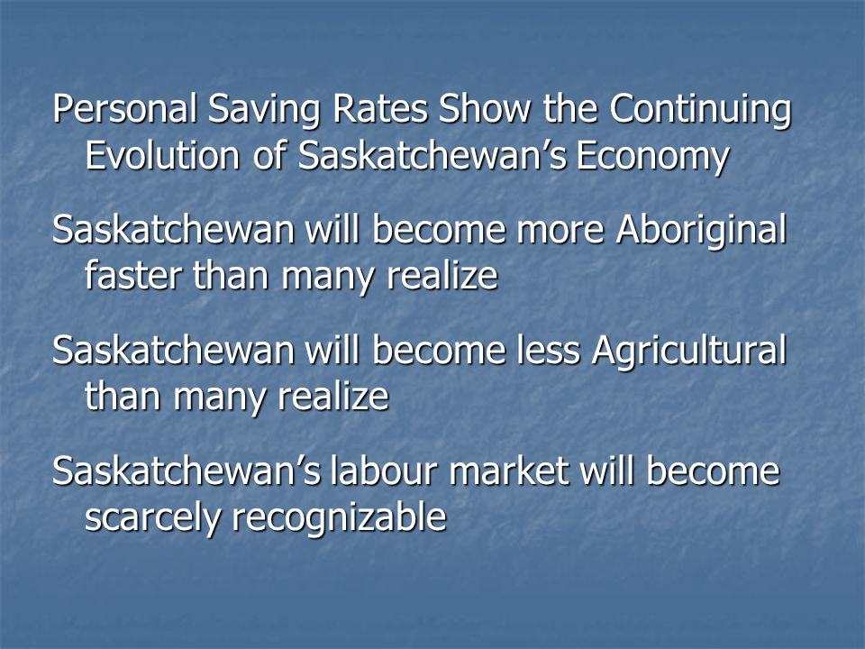 Personal Saving Rates Show the Continuing Evolution of Saskatchewan's Economy Saskatchewan will become more Aboriginal faster than many realize Saskatchewan will become less Agricultural than many realize Saskatchewan's labour market will become scarcely recognizable