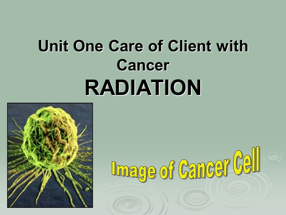 Unit One Care of Client with Cancer RADIATION