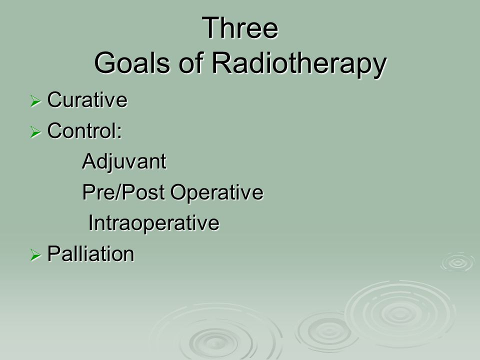Three Goals of Radiotherapy  Curative  Control: Adjuvant Adjuvant Pre/Post Operative Pre/Post Operative Intraoperative Intraoperative  Palliation