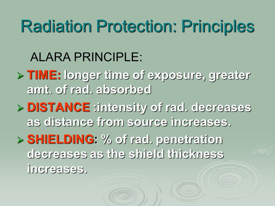 Radiation Protection: Principles ALARA PRINCIPLE:  TIME: longer time of exposure, greater amt. of rad. absorbed  DISTANCE :intensity of rad. decreas