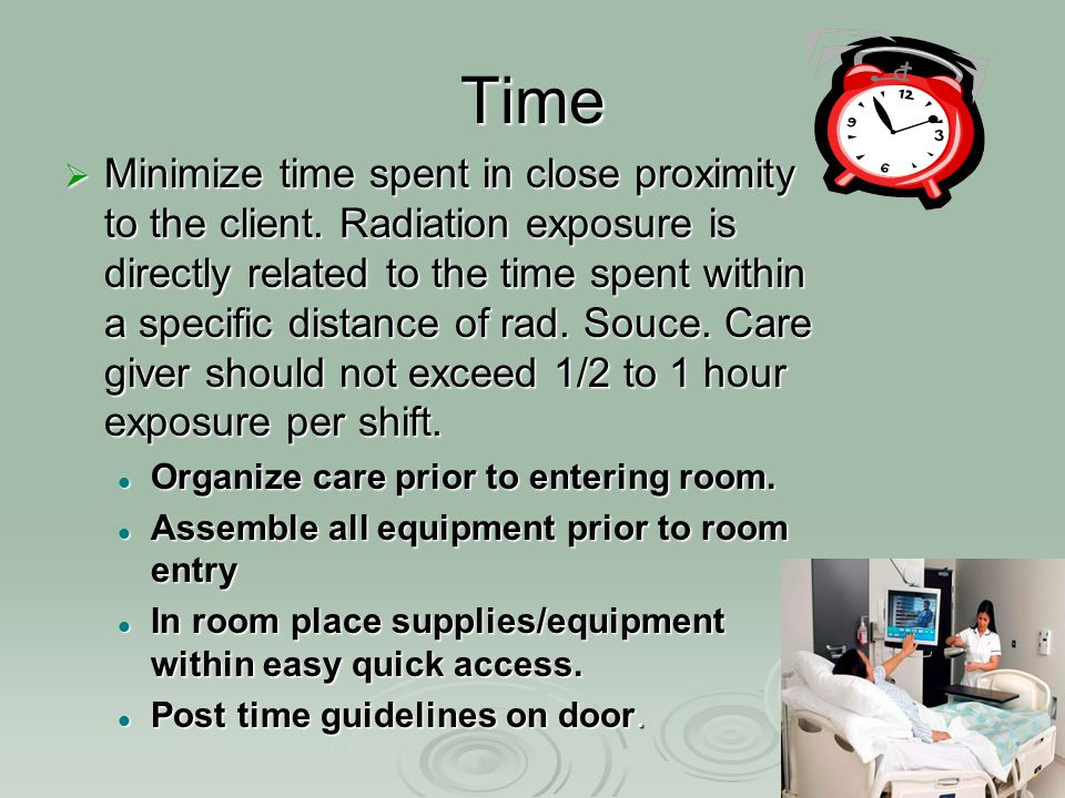 Time  Minimize time spent in close proximity to the client. Radiation exposure is directly related to the time spent within a specific distance of ra