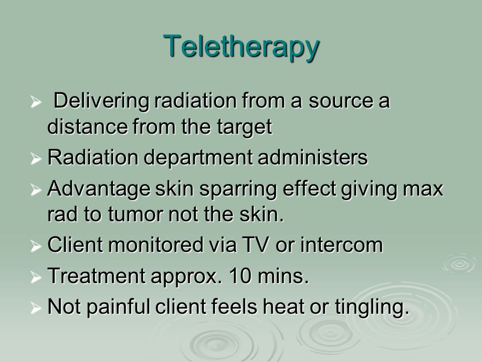 Teletherapy  Delivering radiation from a source a distance from the target  Radiation department administers  Advantage skin sparring effect giving
