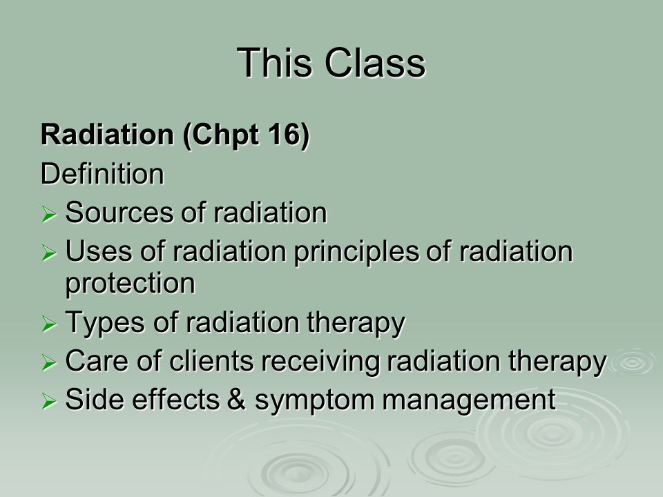 Types of Radiation: External: Beam radiation Teletherapy GAMMA RAYS: GAMMA RAYS: penetrate deeply BETA RAYS: BETA RAYS: surface penetration Internal:ImplantedBrachytherapy SEALED: SEALED:InterstitialIntercavity UNSEALED: UNSEALED: Systemic (IV, oral)