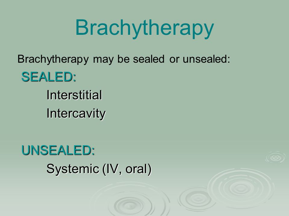 Brachytherapy Brachytherapy may be sealed or unsealed: SEALED: SEALED:InterstitialIntercavity UNSEALED: UNSEALED: Systemic (IV, oral)