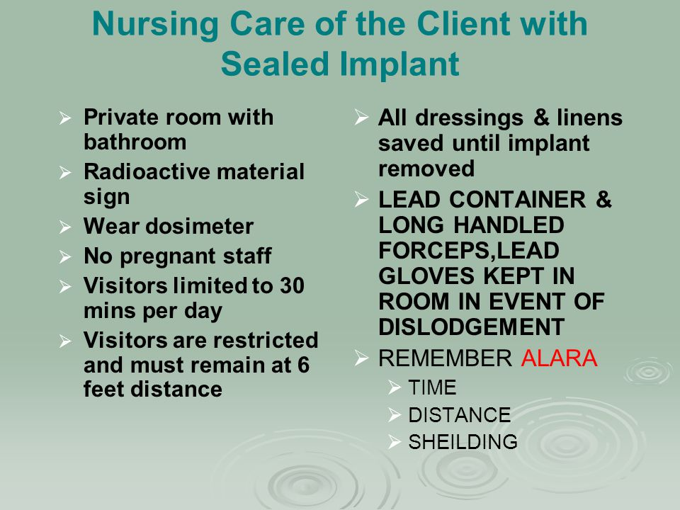 Nursing Care of the Client with Sealed Implant   Private room with bathroom   Radioactive material sign   Wear dosimeter   No pregnant staff 