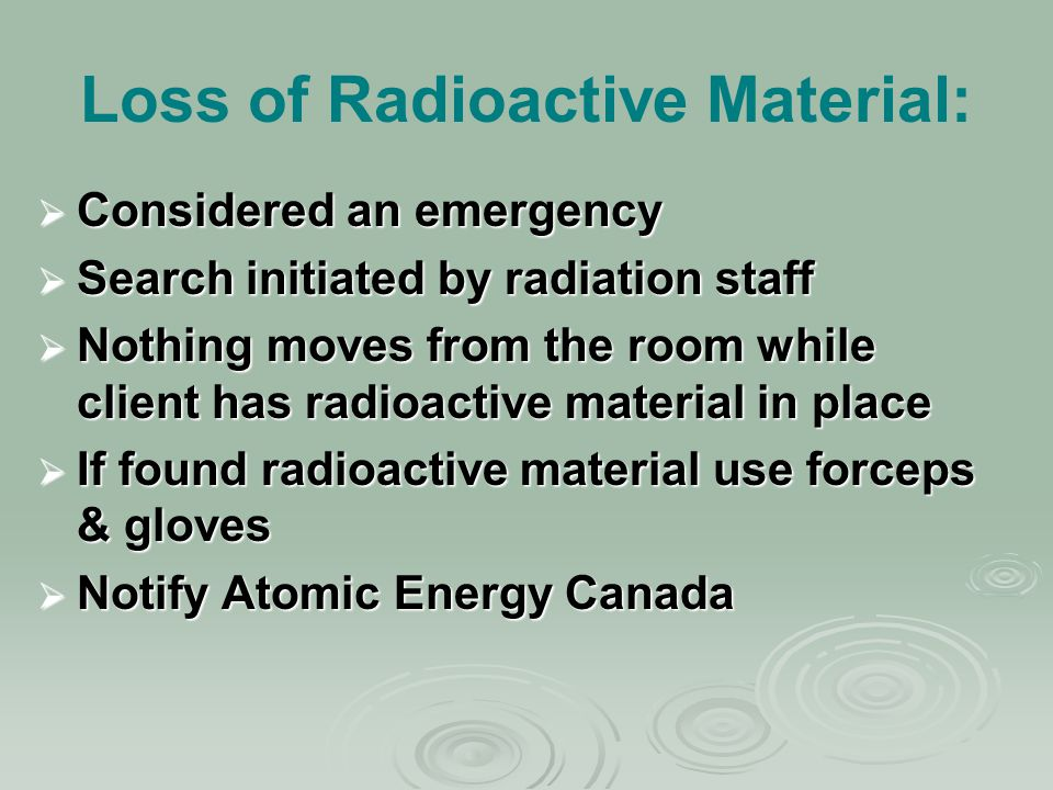 Loss of Radioactive Material:  Considered an emergency  Search initiated by radiation staff  Nothing moves from the room while client has radioacti