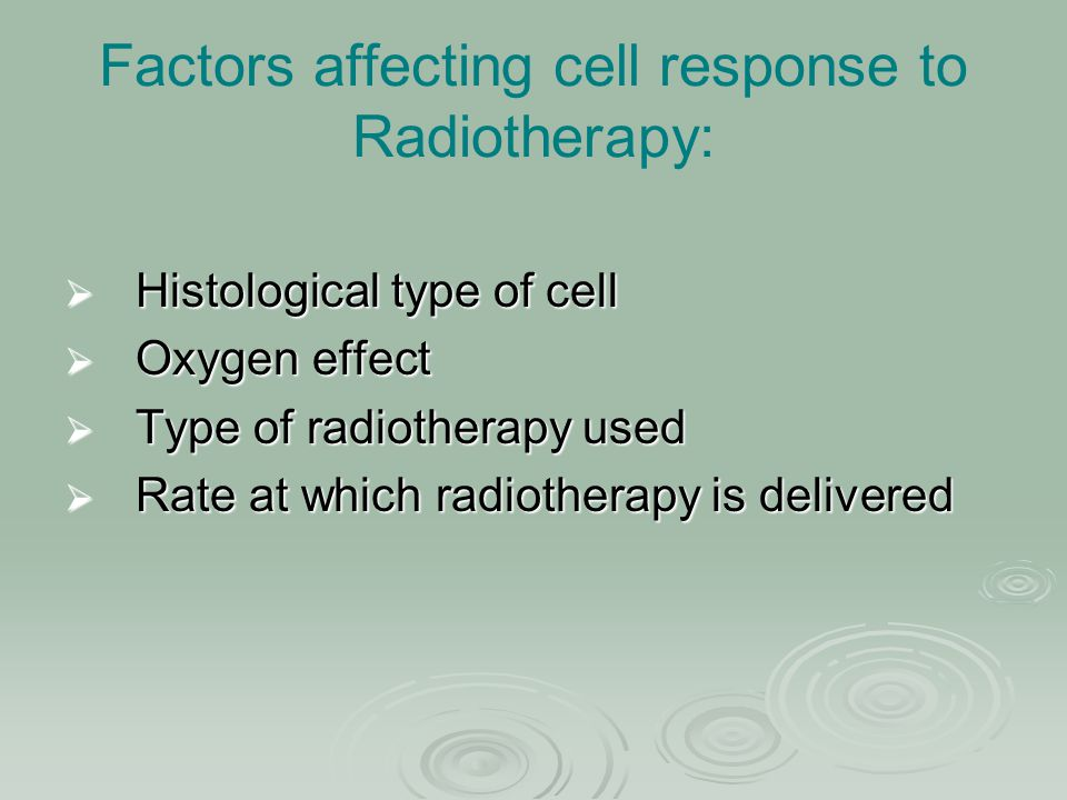 Factors affecting cell response to Radiotherapy:  Histological type of cell  Oxygen effect  Type of radiotherapy used  Rate at which radiotherapy