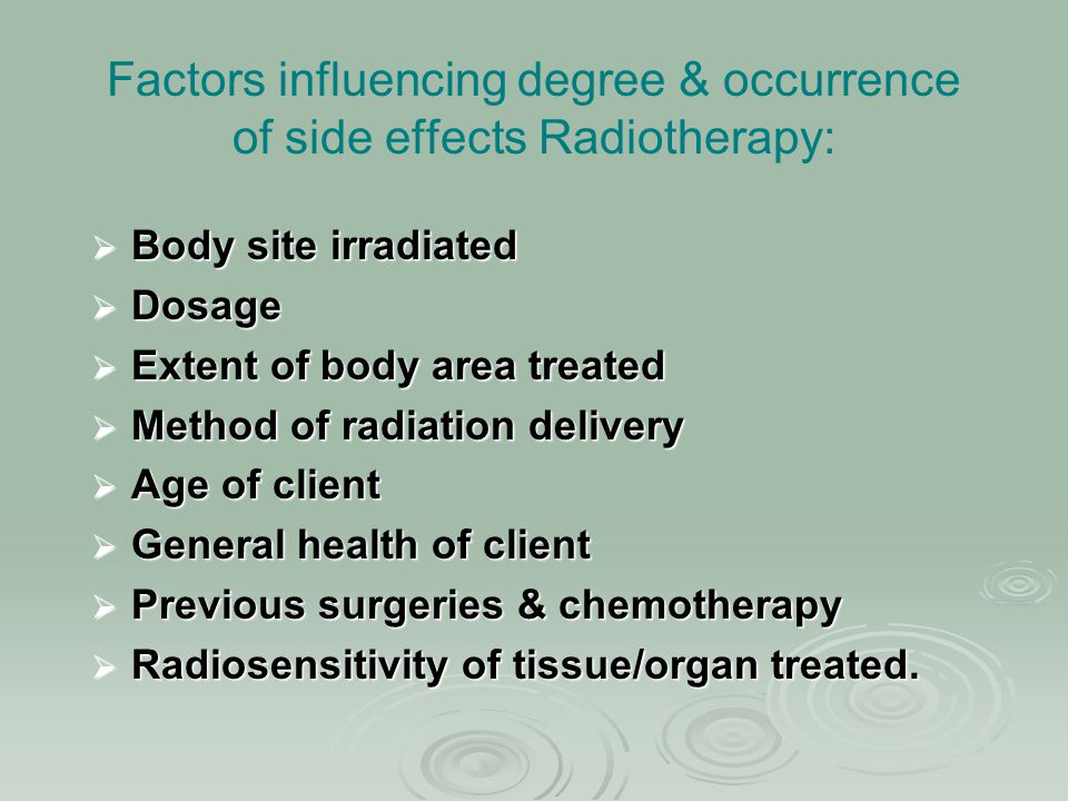 Factors influencing degree & occurrence of side effects Radiotherapy:  Body site irradiated  Dosage  Extent of body area treated  Method of radiat