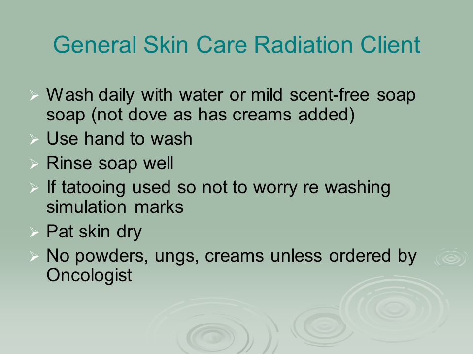 General Skin Care Radiation Client   Wash daily with water or mild scent-free soap soap (not dove as has creams added)   Use hand to wash   Rins