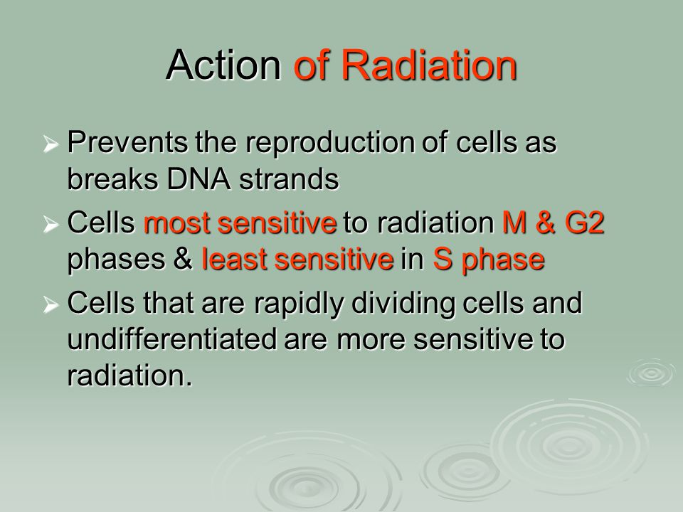 Action of Radiation  Prevents the reproduction of cells as breaks DNA strands  Cells most sensitive to radiation M & G2 phases & least sensitive in