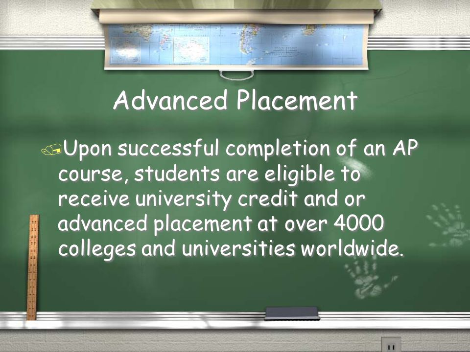 Advanced Placement / Upon successful completion of an AP course, students are eligible to receive university credit and or advanced placement at over