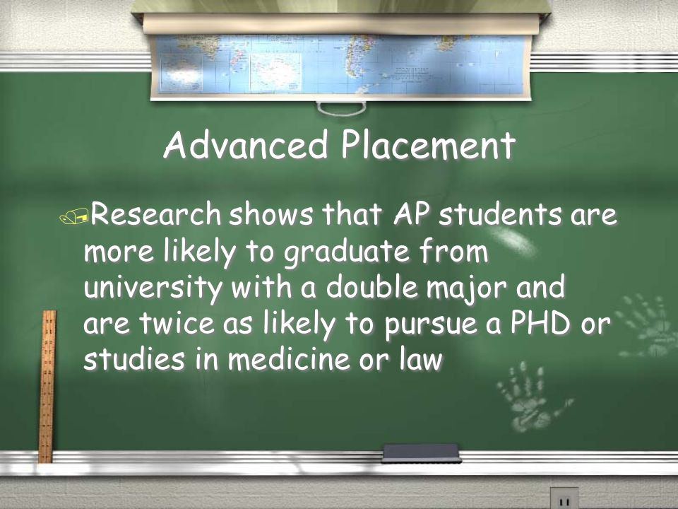 Advanced Placement / Research shows that AP students are more likely to graduate from university with a double major and are twice as likely to pursue a PHD or studies in medicine or law
