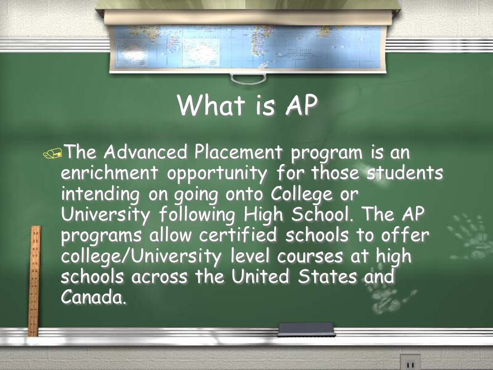 What is AP / The Advanced Placement program is an enrichment opportunity for those students intending on going onto College or University following High School.