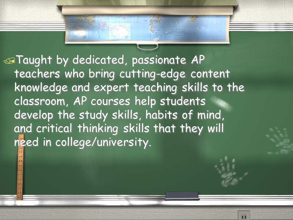  Taught by dedicated, passionate AP teachers who bring cutting-edge content knowledge and expert teaching skills to the classroom, AP courses help students develop the study skills, habits of mind, and critical thinking skills that they will need in college/university.