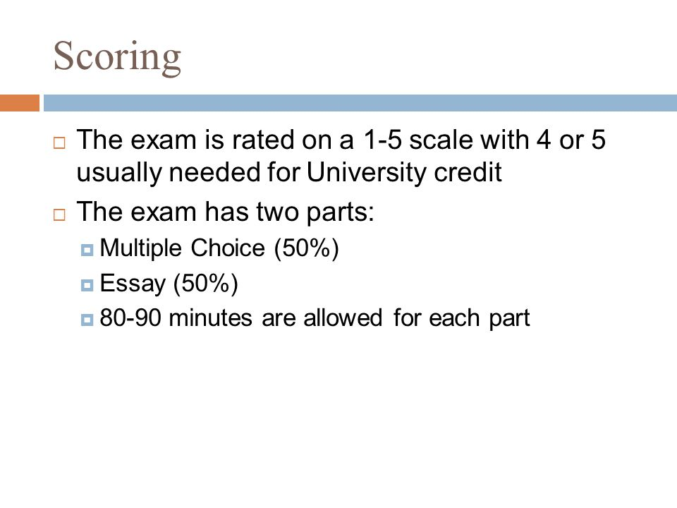 Scoring  The exam is rated on a 1-5 scale with 4 or 5 usually needed for University credit  The exam has two parts:  Multiple Choice (50%)  Essay (50%)  80-90 minutes are allowed for each part