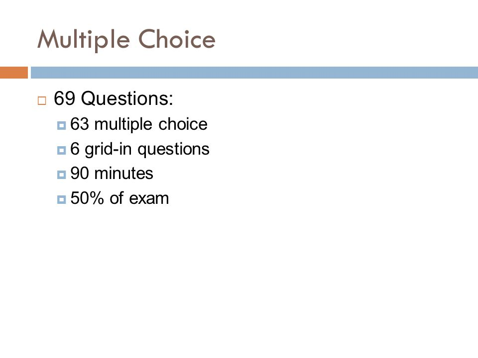 Multiple Choice  69 Questions:  63 multiple choice  6 grid-in questions  90 minutes  50% of exam