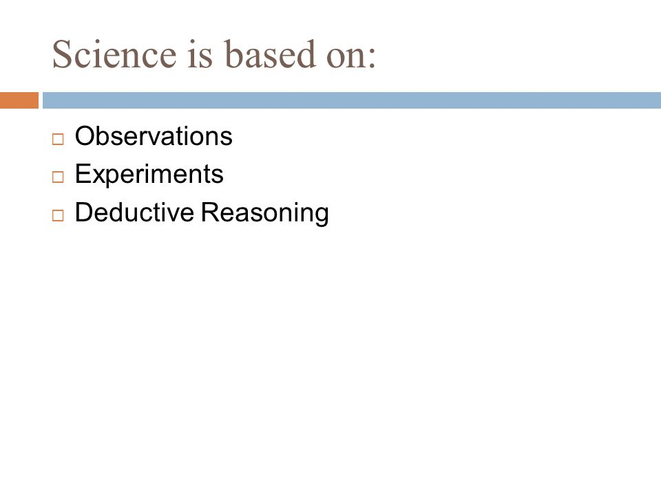 Science is based on:  Observations  Experiments  Deductive Reasoning