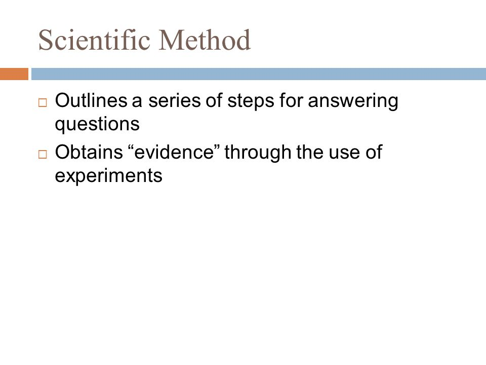 Scientific Method  Outlines a series of steps for answering questions  Obtains evidence through the use of experiments