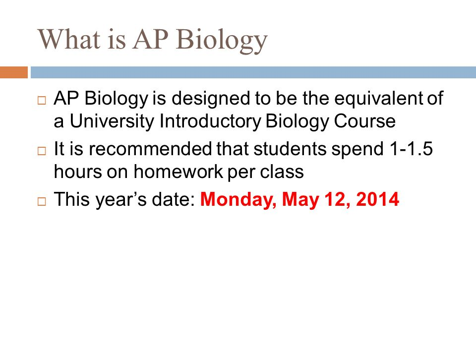 What is AP Biology  AP Biology is designed to be the equivalent of a University Introductory Biology Course  It is recommended that students spend 1-1.5 hours on homework per class  This year's date: Monday, May 12, 2014