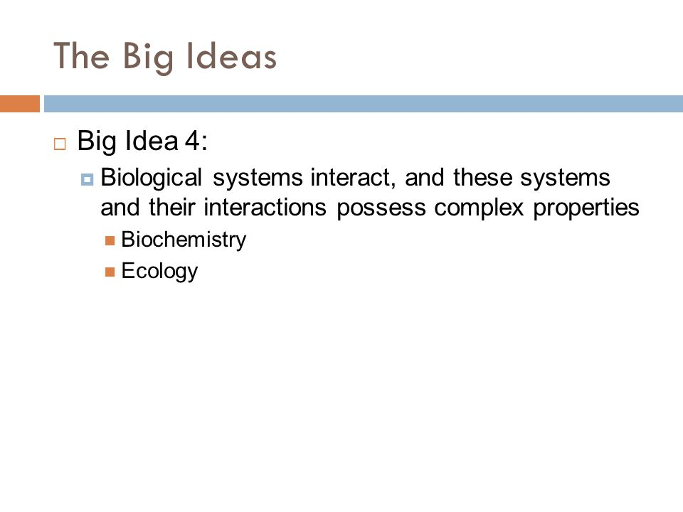 The Big Ideas  Big Idea 4:  Biological systems interact, and these systems and their interactions possess complex properties Biochemistry Ecology