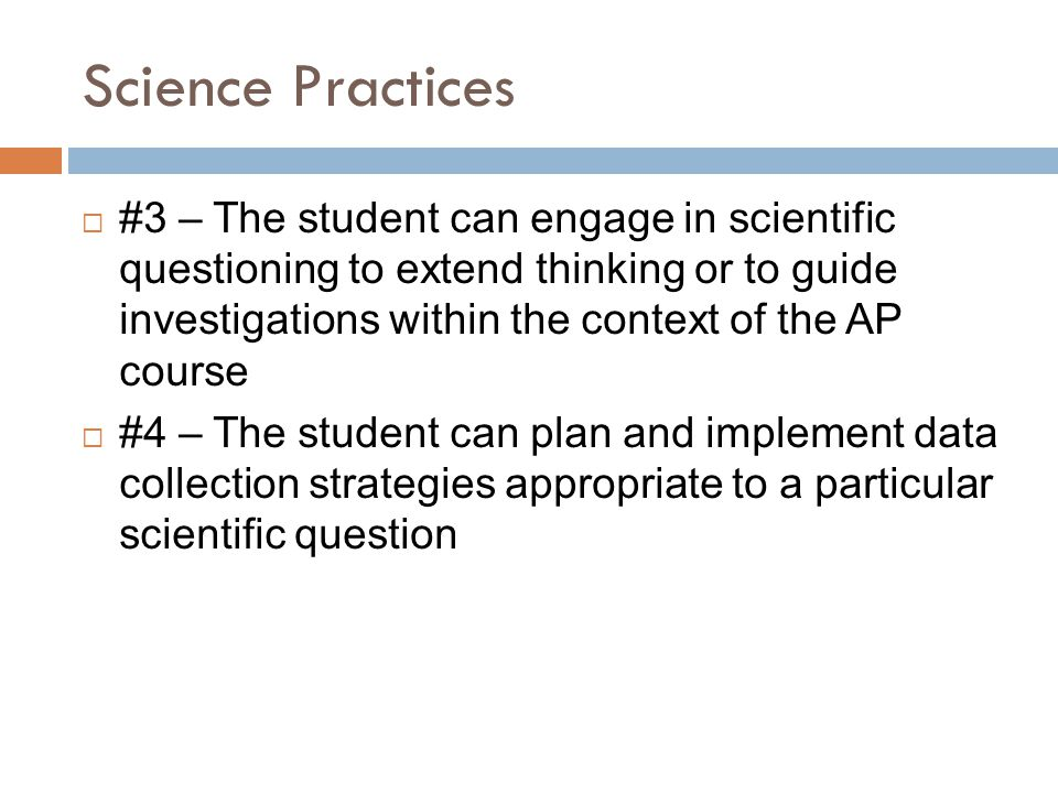 Science Practices  #3 – The student can engage in scientific questioning to extend thinking or to guide investigations within the context of the AP course  #4 – The student can plan and implement data collection strategies appropriate to a particular scientific question