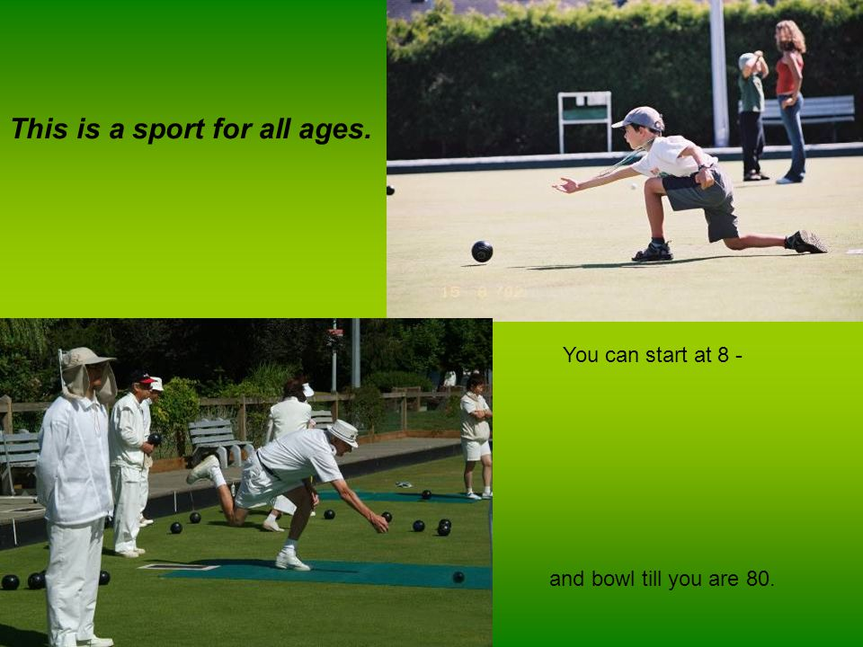 Why don't you try lawn bowling?