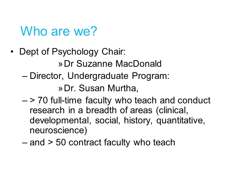 Who are we. Dept of Psychology Chair: »Dr Suzanne MacDonald –Director, Undergraduate Program: »Dr.
