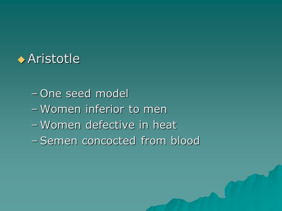  Aristotle –One seed model –Women inferior to men –Women defective in heat –Semen concocted from blood