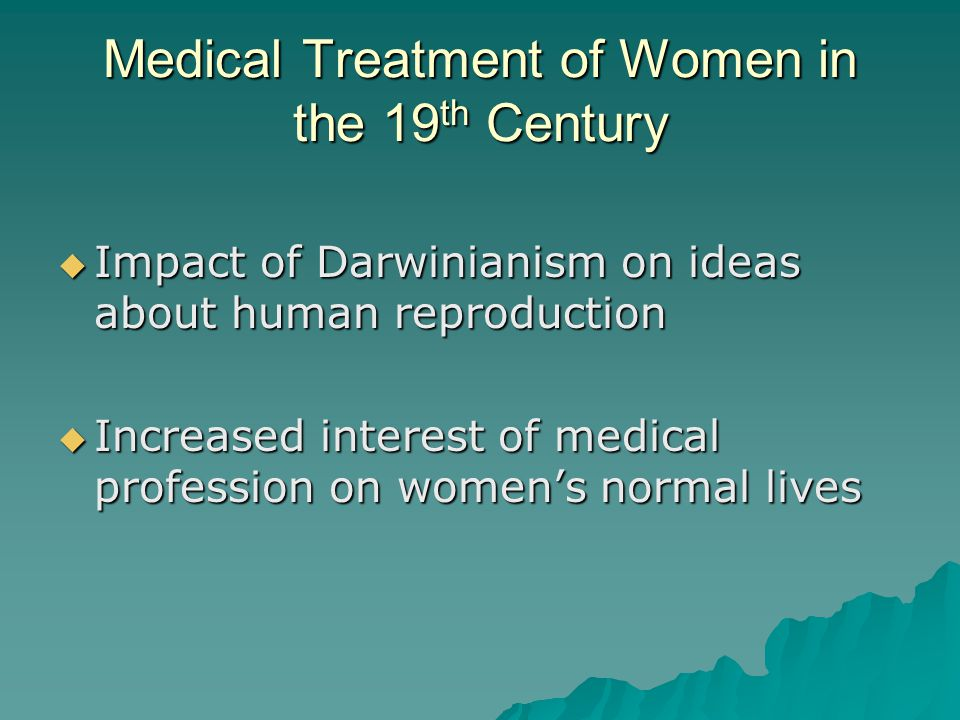 Medical Treatment of Women in the 19 th Century  Impact of Darwinianism on ideas about human reproduction  Increased interest of medical profession on women's normal lives