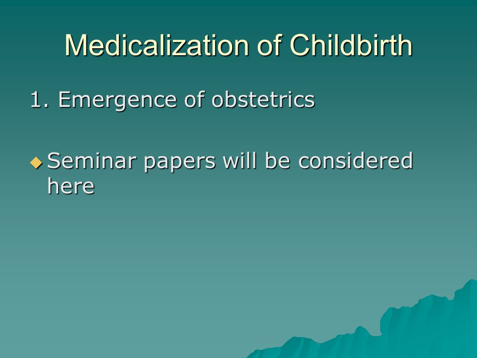 Medicalization of Childbirth 1. Emergence of obstetrics  Seminar papers will be considered here