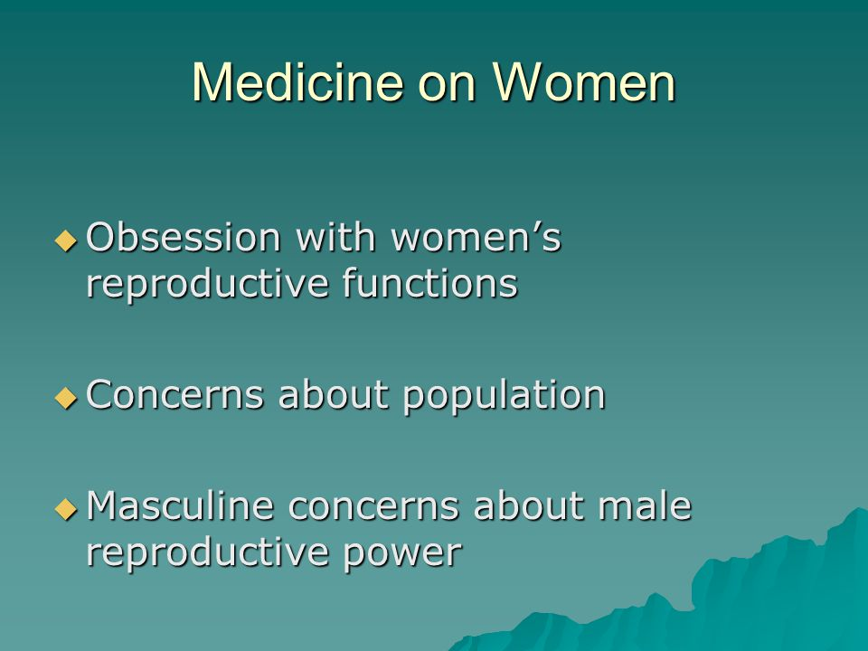 Medicine on Women  Obsession with women's reproductive functions  Concerns about population  Masculine concerns about male reproductive power