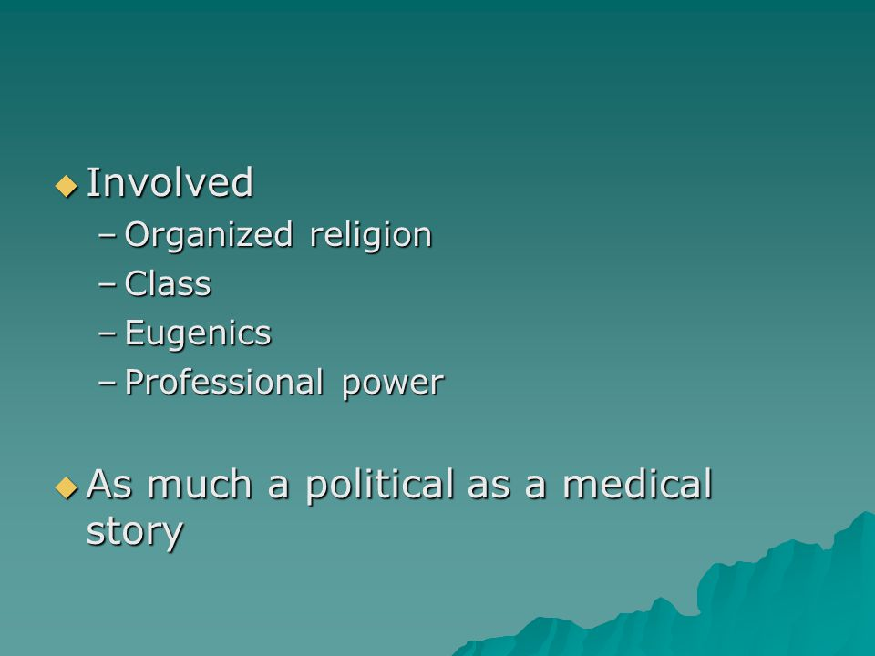  Involved –Organized religion –Class –Eugenics –Professional power  As much a political as a medical story