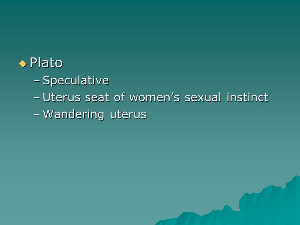 Plato –Speculative –Uterus seat of women's sexual instinct –Wandering uterus