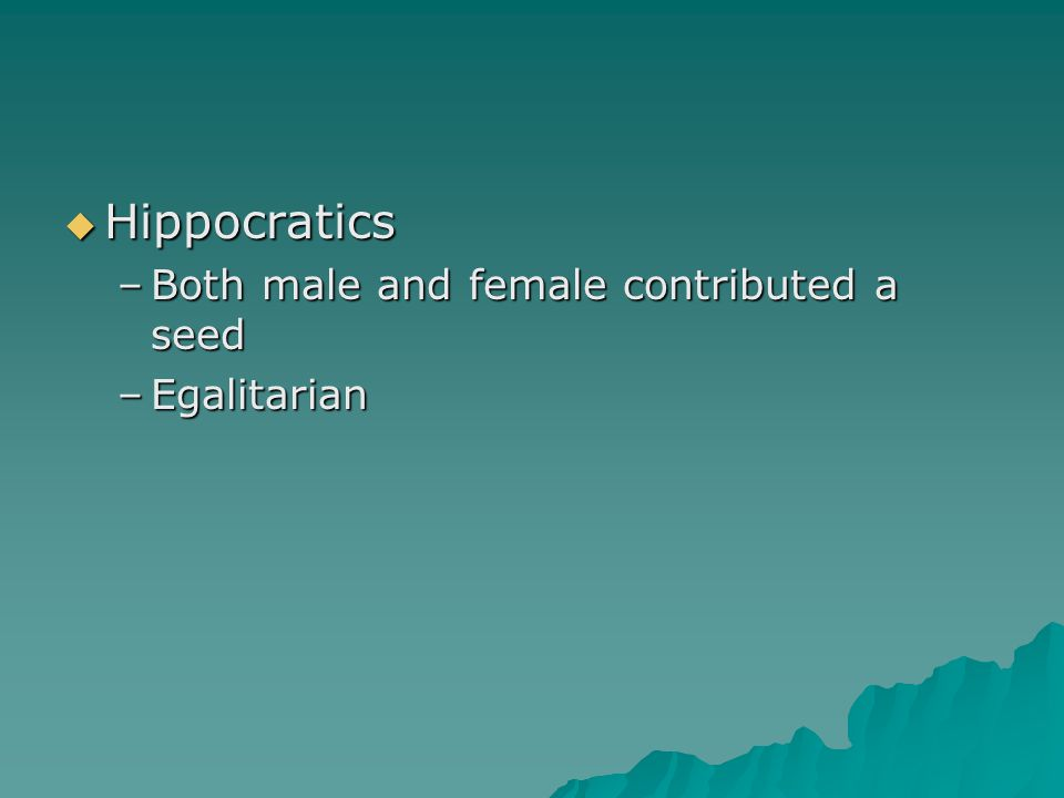  Hippocratics –Both male and female contributed a seed –Egalitarian