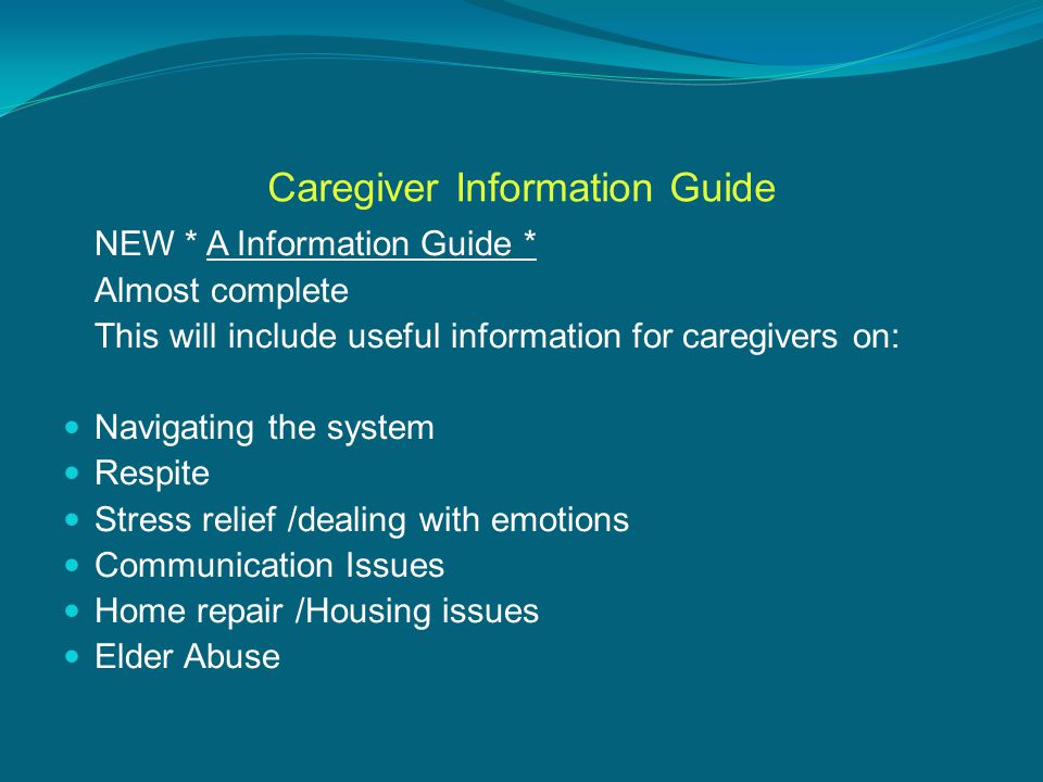Caregiver Information Guide NEW * A Information Guide * Almost complete This will include useful information for caregivers on: Navigating the system Respite Stress relief /dealing with emotions Communication Issues Home repair /Housing issues Elder Abuse