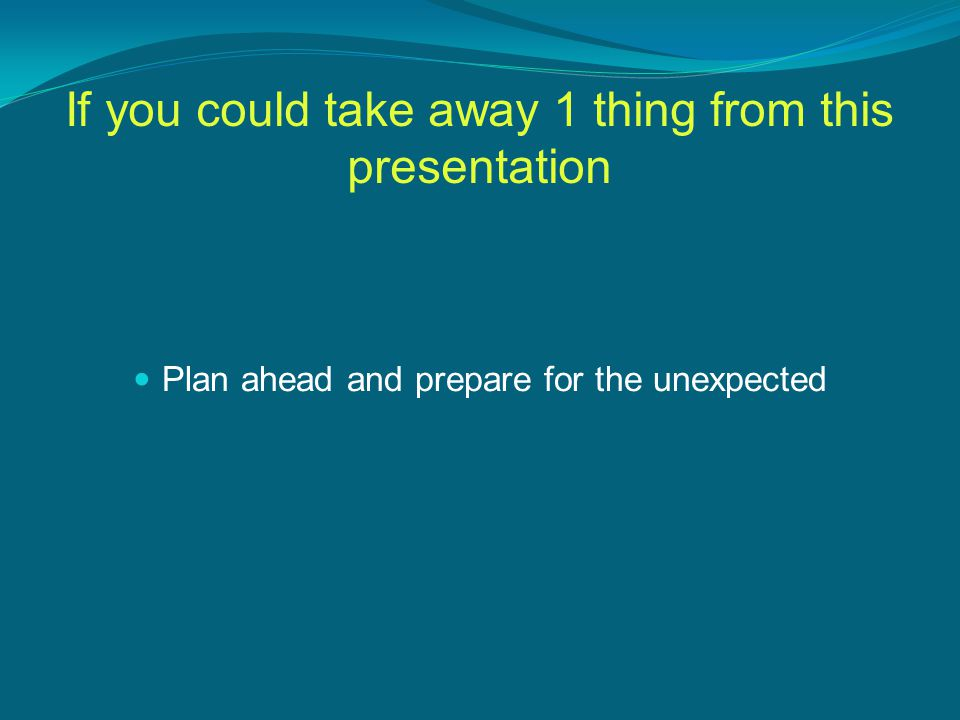 If you could take away 1 thing from this presentation Plan ahead and prepare for the unexpected