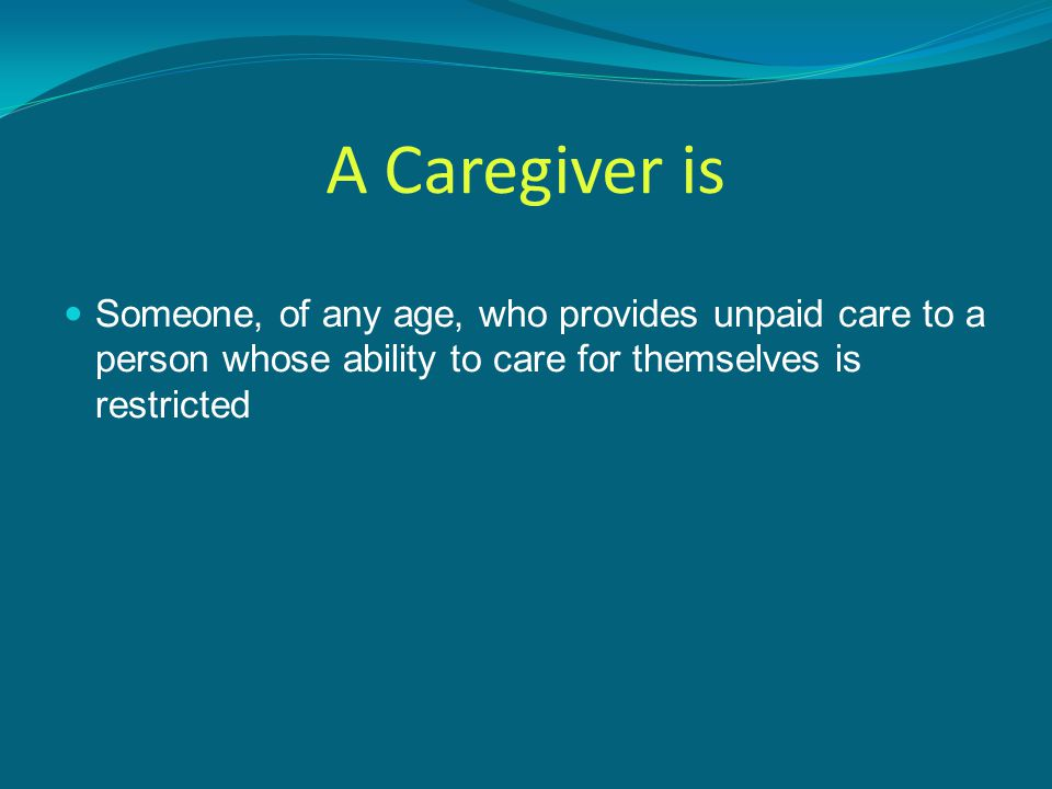 A Caregiver is Someone, of any age, who provides unpaid care to a person whose ability to care for themselves is restricted