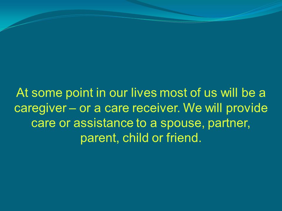 At some point in our lives most of us will be a caregiver – or a care receiver.