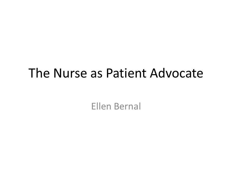The Nurse as Patient Advocate Ellen Bernal