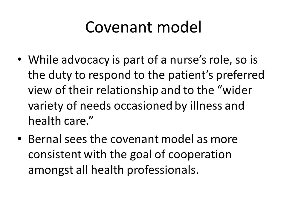 """Covenant model While advocacy is part of a nurse's role, so is the duty to respond to the patient's preferred view of their relationship and to the """"w"""