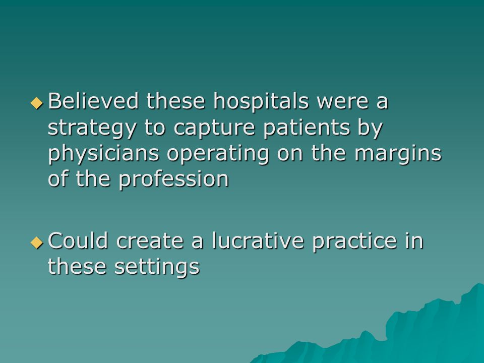  Believed these hospitals were a strategy to capture patients by physicians operating on the margins of the profession  Could create a lucrative practice in these settings