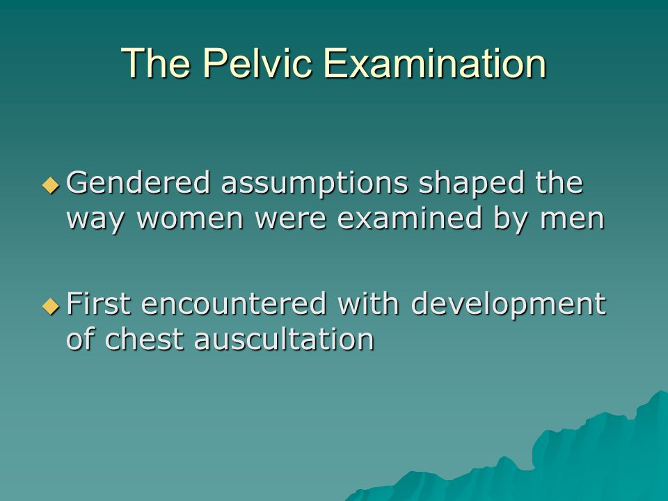 The Pelvic Examination  Gendered assumptions shaped the way women were examined by men  First encountered with development of chest auscultation